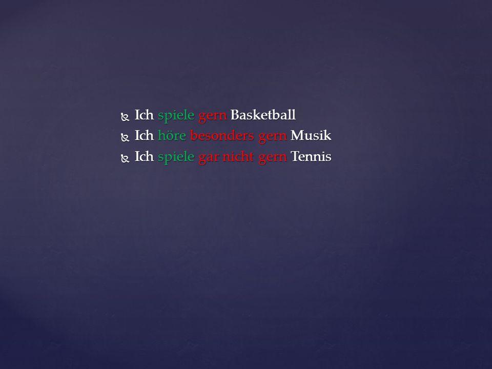 Ich spiele gern Basketball Ich spiele gern Basketball Ich höre besonders gern Musik Ich höre besonders gern Musik Ich spiele gar nicht gern Tennis Ich