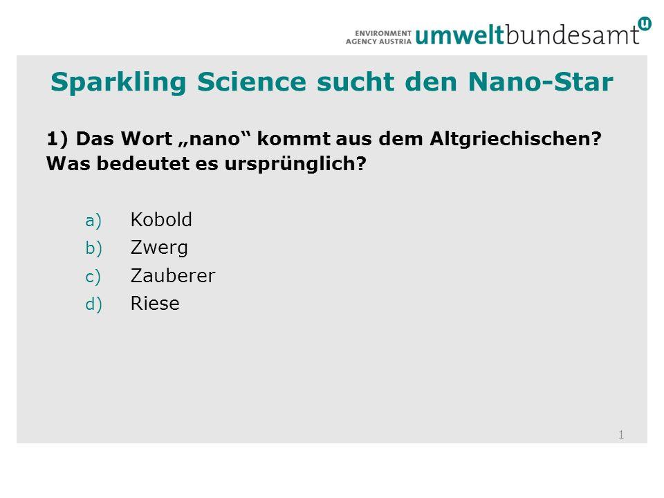 1 1) Das Wort nano kommt aus dem Altgriechischen? Was bedeutet es ursprünglich? a) Kobold b) Zwerg c) Zauberer d) Riese Sparkling Science sucht den Na