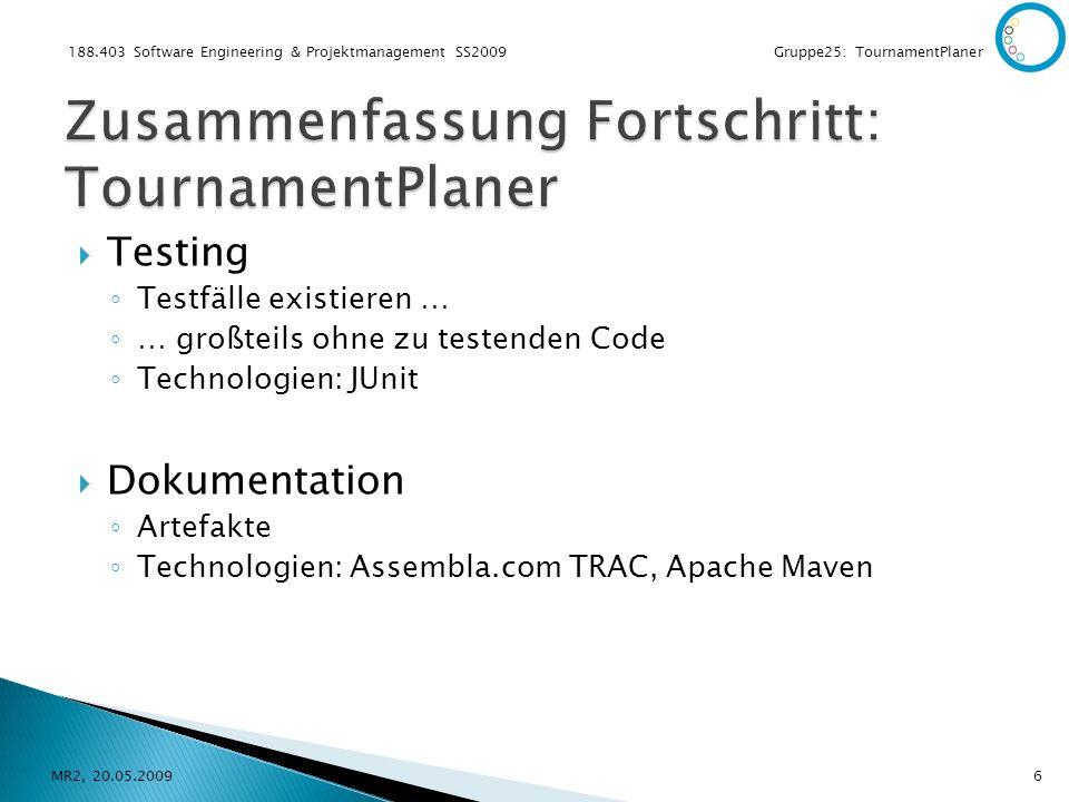 188.403 Software Engineering & Projektmanagement SS2009 Gruppe25: TournamentPlaner Testing Testfälle existieren … … großteils ohne zu testenden Code Technologien: JUnit Dokumentation Artefakte Technologien: Assembla.com TRAC, Apache Maven MR2, 20.05.20096