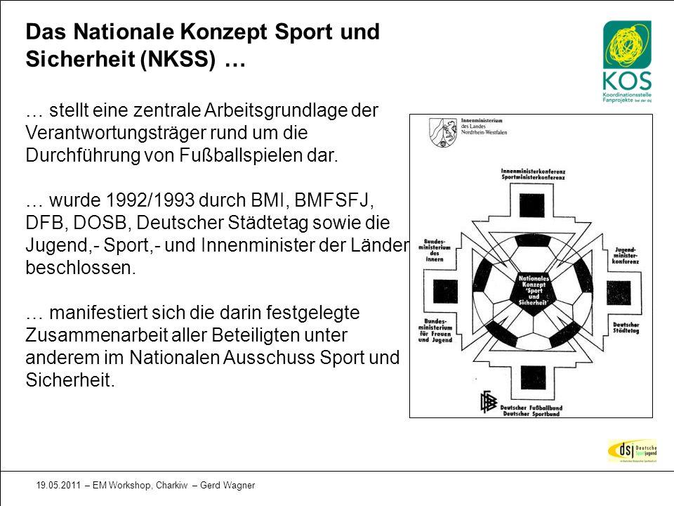 19.05.2011 – EM Workshop, Charkiw – Gerd Wagner Das Nationale Konzept Sport und Sicherheit (NKSS) … … stellt eine zentrale Arbeitsgrundlage der Verant
