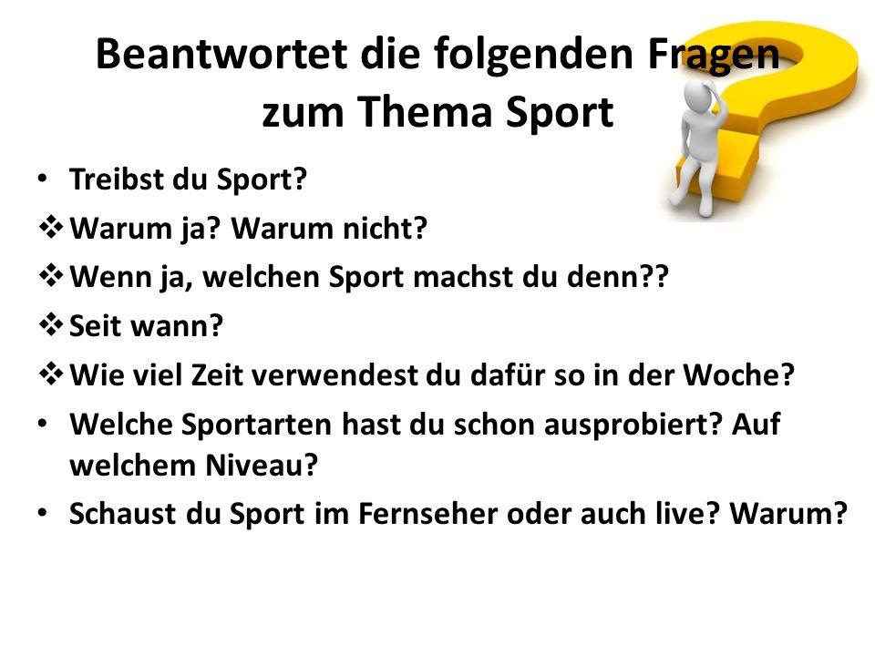 Beantwortet die folgenden Fragen zum Thema Sport Treibst du Sport? Warum ja? Warum nicht? Wenn ja, welchen Sport machst du denn?? Seit wann? Wie viel