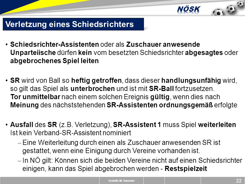 Erstellt: M. Hameter 22 Verletzung eines Schiedsrichters Schiedsrichter-Assistenten oder als Zuschauer anwesende Unparteiische dürfen kein vom besetzt
