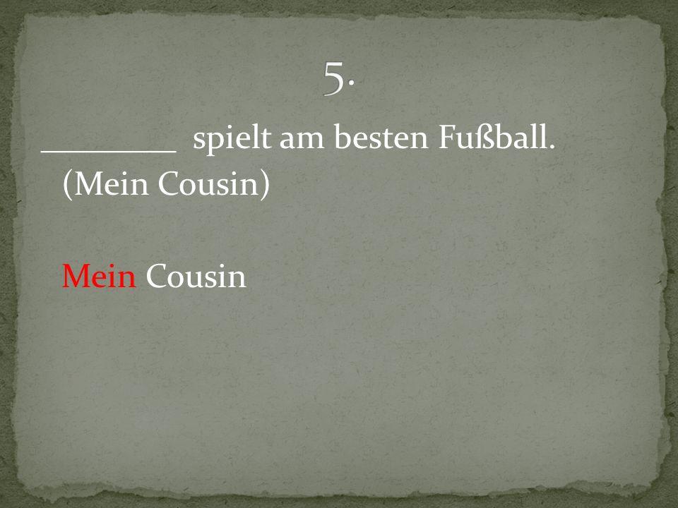 ________ spielt am besten Fußball. (Mein Cousin) Mein Cousin
