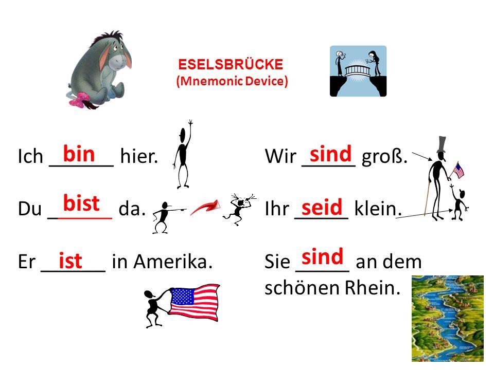 Ich ______ hier.Wir _____ groß. Du ______ da.Ihr _____ klein. Er ______ in Amerika.Sie _____ an dem schönen Rhein. ESELSBRÜCKE (Mnemonic Device) bin b