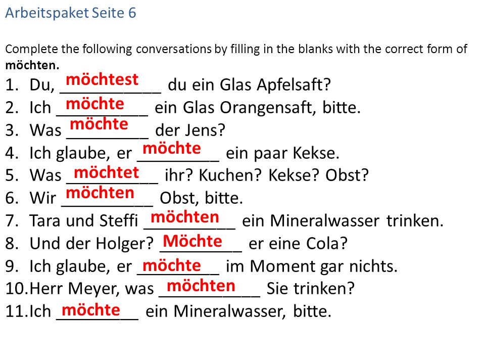 Complete the following conversations by filling in the blanks with the correct form of möchten. 1.Du, ___________ du ein Glas Apfelsaft? 2.Ich _______