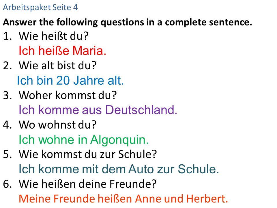 Answer the following questions in a complete sentence. 1.Wie heißt du? Ich heiße Maria. 2.Wie alt bist du? Ich bin 20 Jahre alt. 3.Woher kommst du? Ic