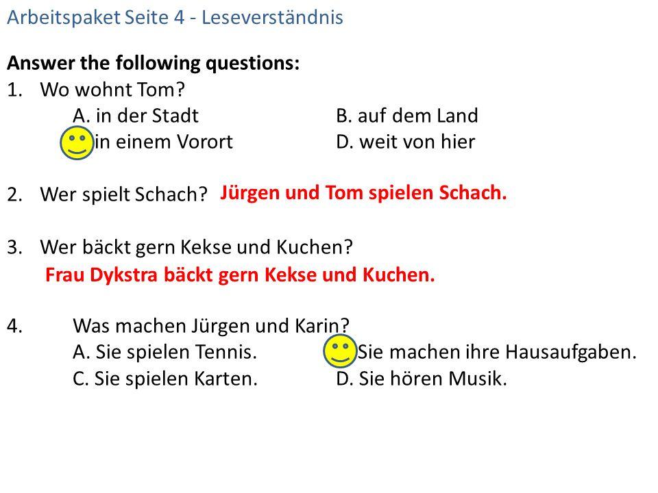 Answer the following questions: 1.Wo wohnt Tom? A. in der StadtB. auf dem Land C. in einem VorortD. weit von hier 2.Wer spielt Schach? 3.Wer bäckt ger