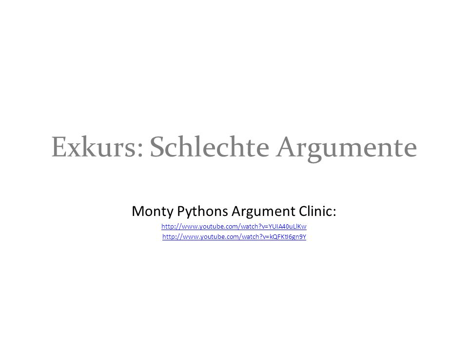 Exkurs: Schlechte Argumente Monty Pythons Argument Clinic: http://www.youtube.com/watch?v=YUIA40uLlKw http://www.youtube.com/watch?v=kQFKtI6gn9Y