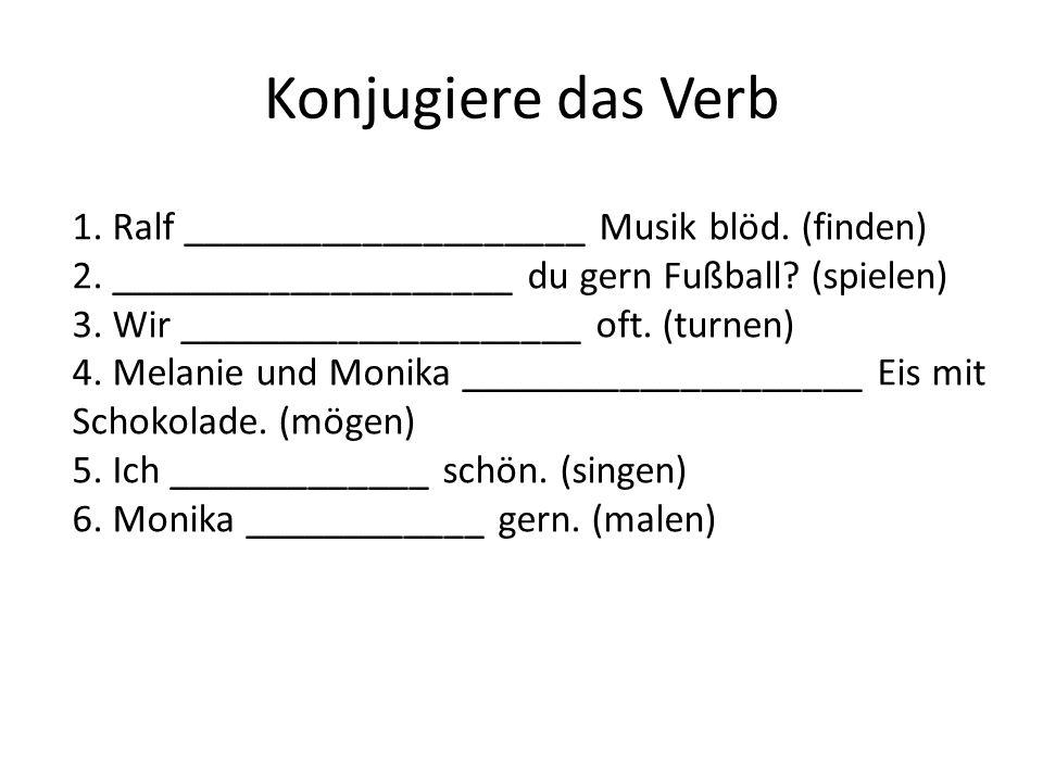 Konjugiere das Verb 1. Ralf ____________________ Musik blöd. (finden) 2. ____________________ du gern Fußball? (spielen) 3. Wir ____________________ o