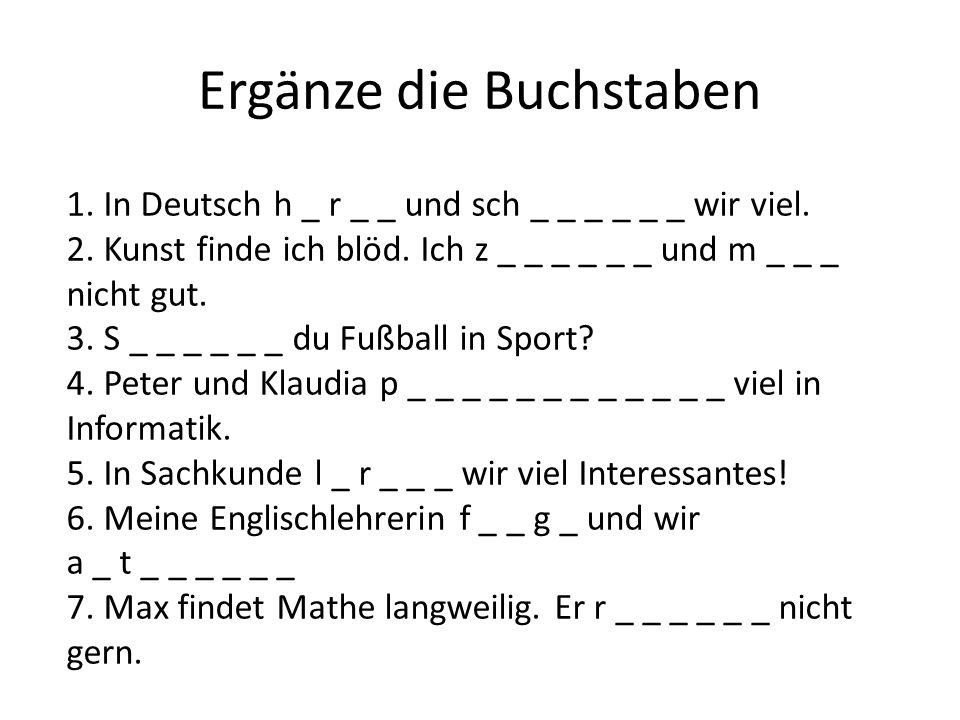 Ergänze die Buchstaben 1. In Deutsch h _ r _ _ und sch _ _ _ _ _ _ wir viel. 2. Kunst finde ich blöd. Ich z _ _ _ _ _ _ und m _ _ _ nicht gut. 3. S _