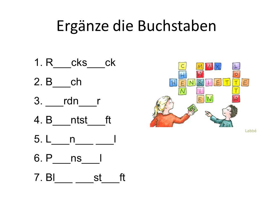 Ergänze die Buchstaben 1. R___cks___ck 2. B___ch 3. ___rdn___r 4. B___ntst___ft 5. L___n___ ___l 6. P___ns___l 7. Bl___ ___st___ft
