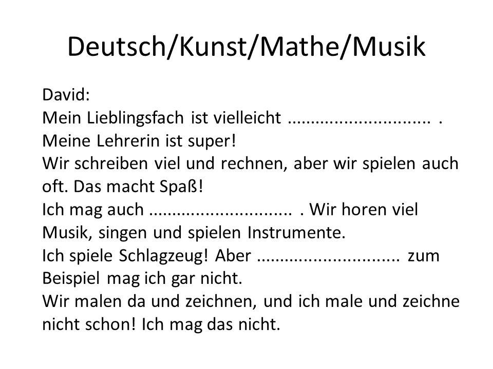 Deutsch/Kunst/Mathe/Musik David: Mein Lieblingsfach ist vielleicht............................... Meine Lehrerin ist super! Wir schreiben viel und rec