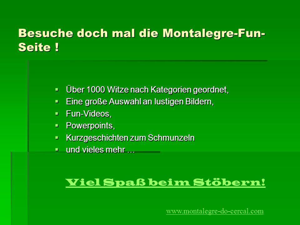 Besuche doch mal die Montalegre-Fun- Seite ! Über 1000 Witze nach Kategorien geordnet, Über 1000 Witze nach Kategorien geordnet, Eine große Auswahl an