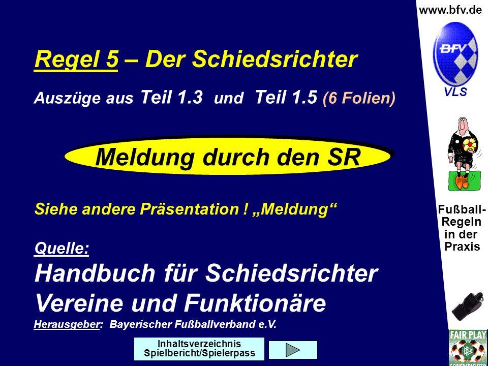 Fußball- Regeln in der Praxis Wolfgang Hauke www.bfv.de VLS Regel 5 – Der Schiedsrichter Siehe andere Präsentation ! Meldung Quelle: Handbuch für Schi