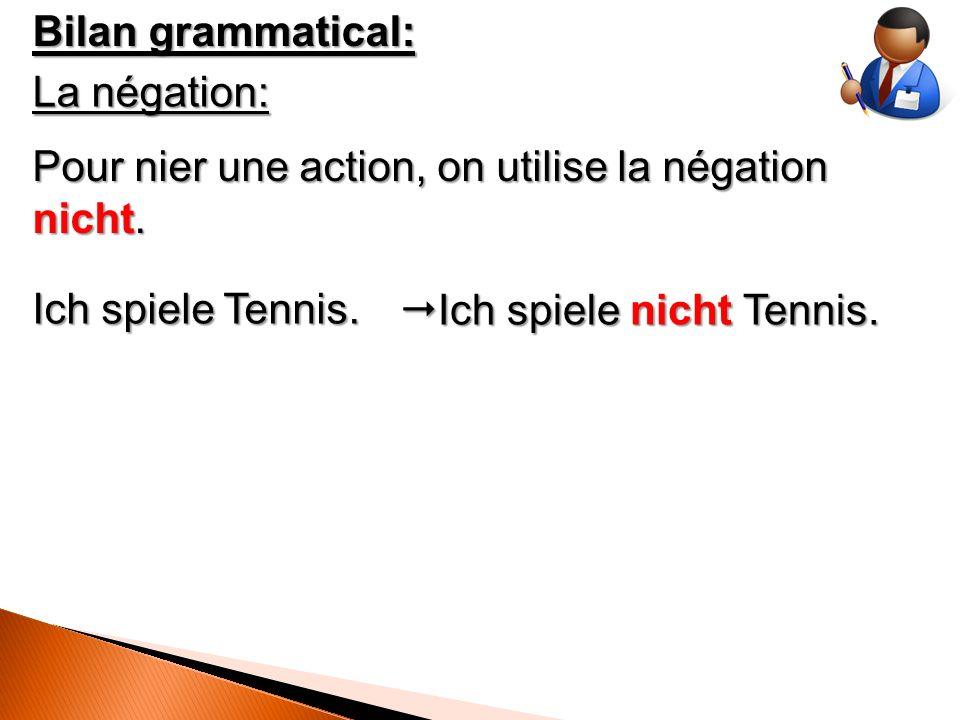 Bilan grammatical: La négation: Pour nier une action, on utilise la négation nicht.