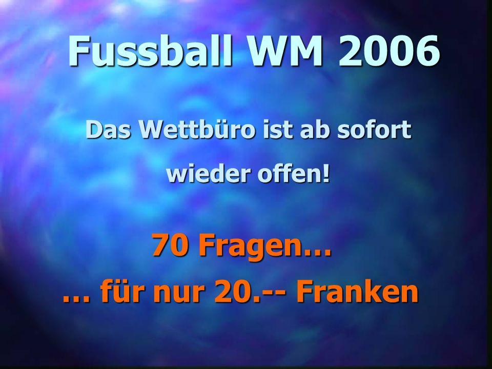Fussball WM 2006 Das Wettbüro ist ab sofort wieder offen! 70 Fragen… … für nur 20.-- Franken
