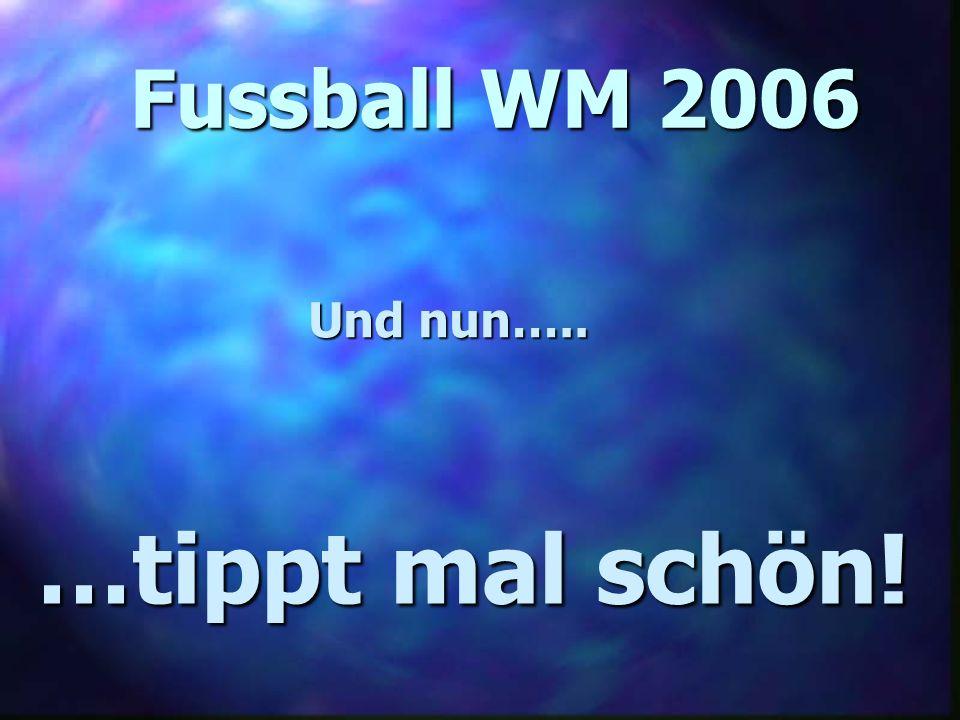 Fussball WM 2006 Und nun….. …tippt mal schön!
