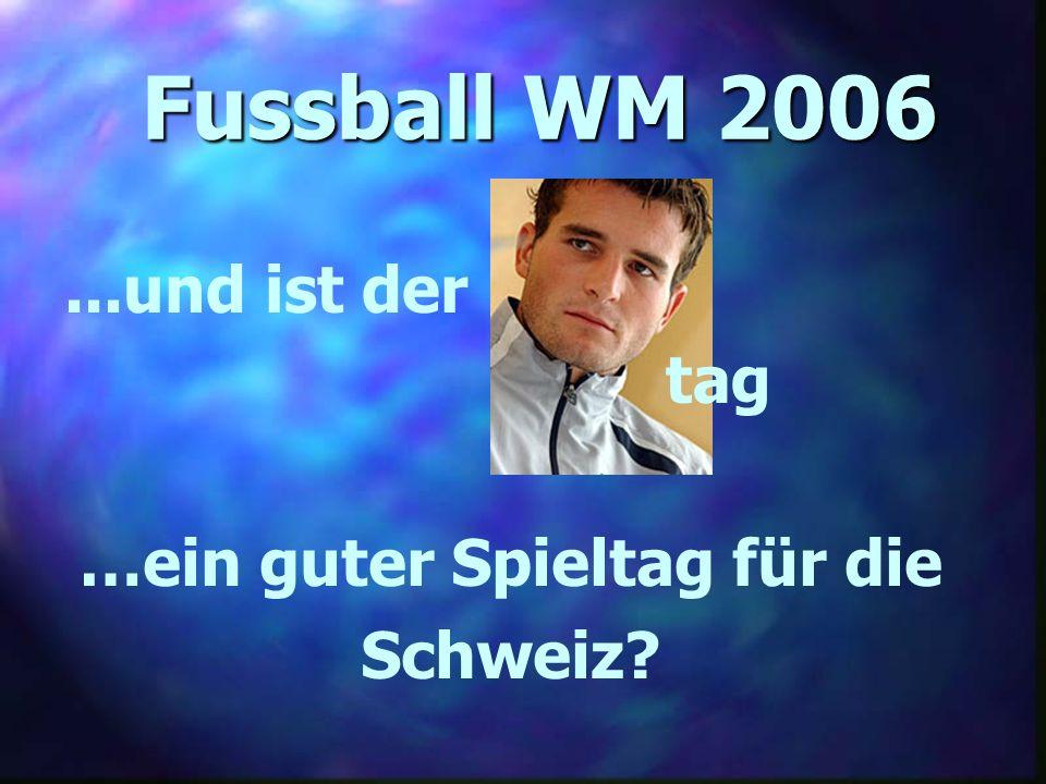 Fussball WM 2006...und ist der …ein guter Spieltag für die Schweiz? tag