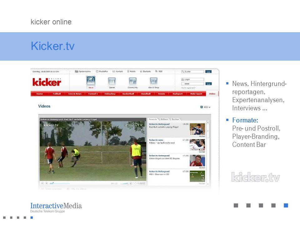 Kicker.tv News, Hintergrund- reportagen, Expertenanalysen, Interviews … Formate: Pre- und Postroll, Player-Branding, Content Bar kicker online