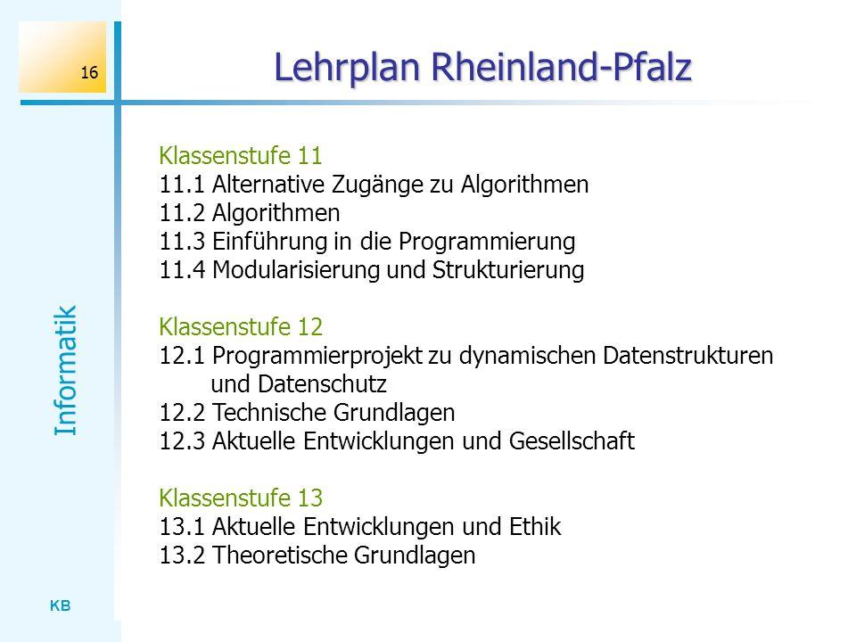 KB Informatik 16 Lehrplan Rheinland-Pfalz Klassenstufe 11 11.1 Alternative Zugänge zu Algorithmen 11.2 Algorithmen 11.3 Einführung in die Programmieru