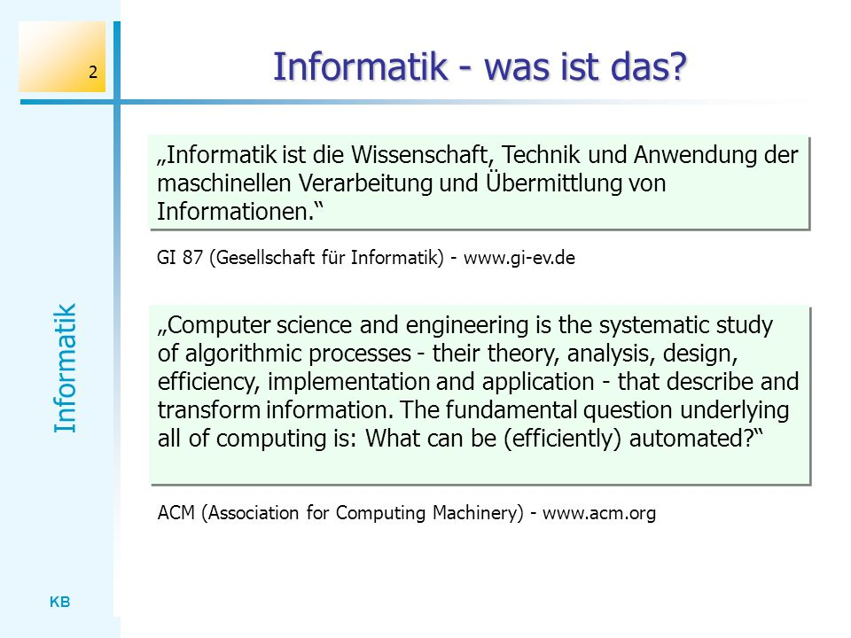 KB Informatik 2 Informatik - was ist das? Informatik ist die Wissenschaft, Technik und Anwendung der maschinellen Verarbeitung und Übermittlung von In