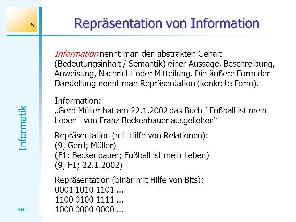 KB Informatik 5 Repräsentation von Information Information nennt man den abstrakten Gehalt (Bedeutungsinhalt / Semantik) einer Aussage, Beschreibung,