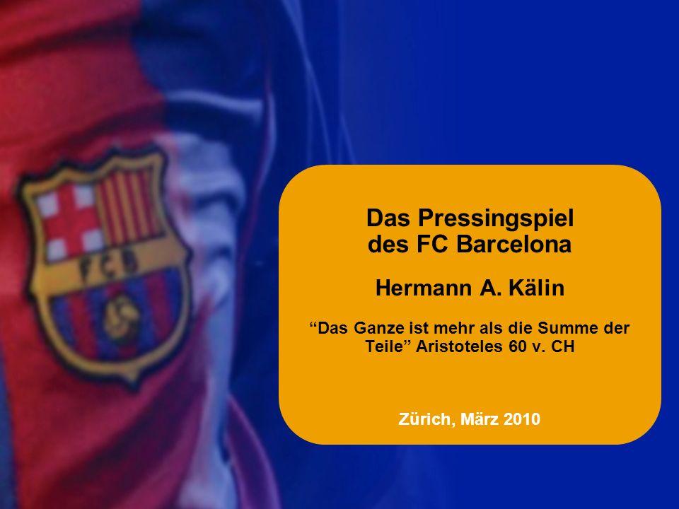 Das Pressingspiel des FC Barcelona Hermann A. Kälin Das Ganze ist mehr als die Summe der Teile Aristoteles 60 v. CH Zürich, März 2010