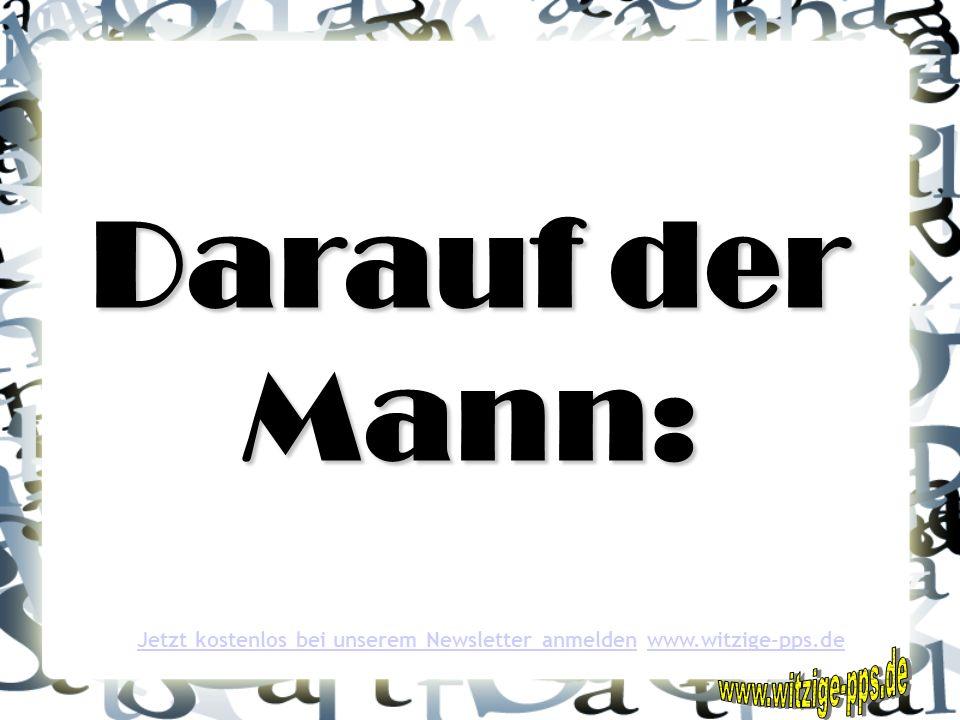 Darauf der Mann: Jetzt kostenlos bei unserem Newsletter anmeldenJetzt kostenlos bei unserem Newsletter anmelden www.witzige-pps.dewww.witzige-pps.de