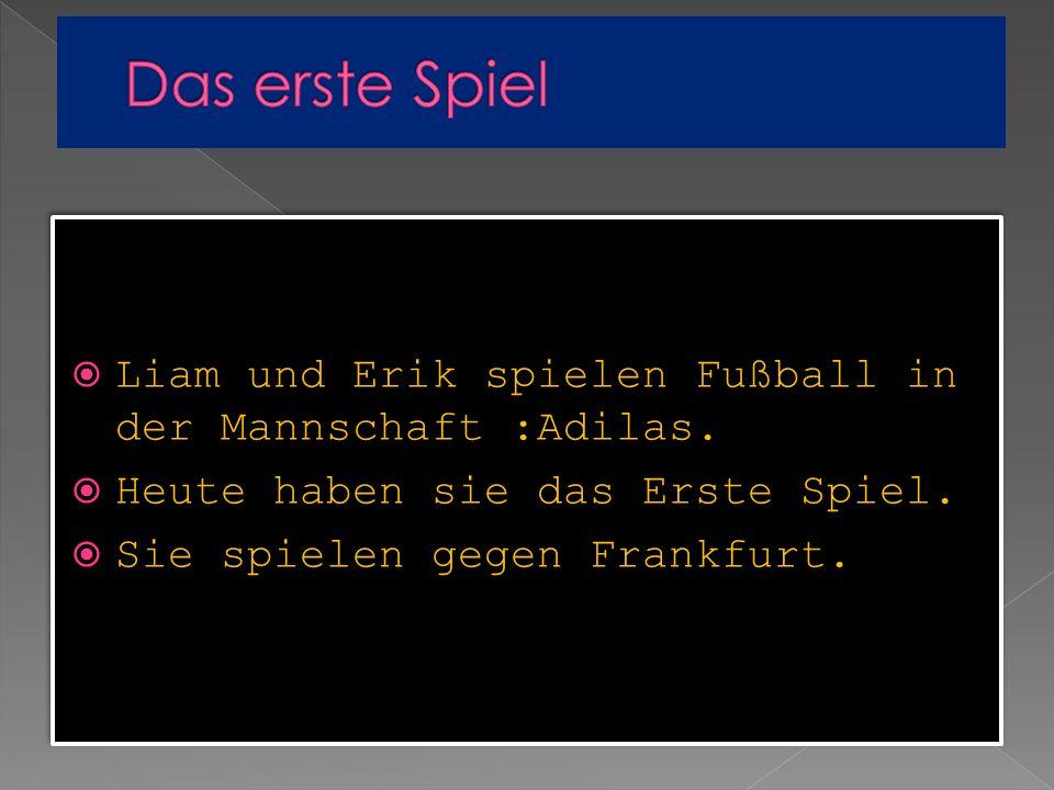 Liam und Erik spielen Fußball in der Mannschaft :Adilas. Heute haben sie das Erste Spiel. Sie spielen gegen Frankfurt. Liam und Erik spielen Fußball i