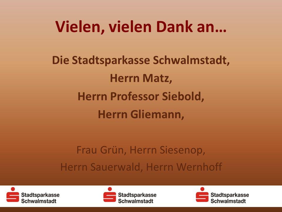 Vielen, vielen Dank an… Die Stadtsparkasse Schwalmstadt, Herrn Matz, Herrn Professor Siebold, Herrn Gliemann, Frau Grün, Herrn Siesenop, Herrn Sauerwald, Herrn Wernhoff