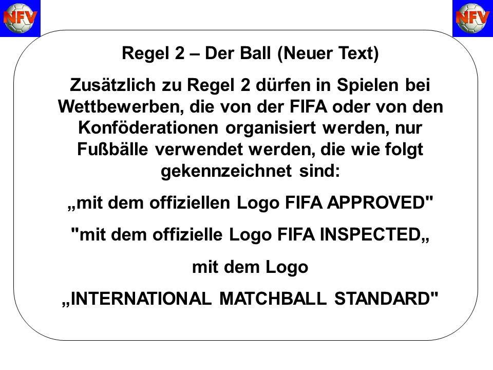 Regel 2 – Der Ball (Neuer Text) Zusätzlich zu Regel 2 dürfen in Spielen bei Wettbewerben, die von der FIFA oder von den Konföderationen organisiert werden, nur Fußbälle verwendet werden, die wie folgt gekennzeichnet sind: mit dem offiziellen Logo FIFA APPROVED mit dem offizielle Logo FIFA INSPECTED mit dem Logo INTERNATIONAL MATCHBALL STANDARD