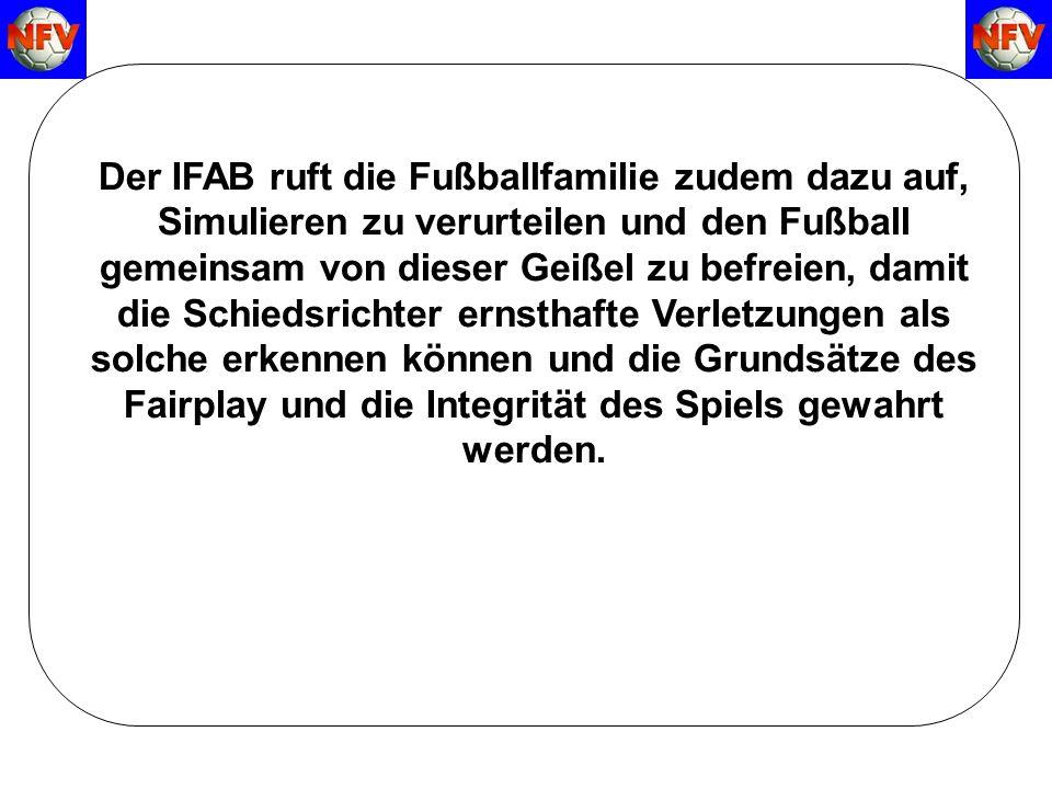 Der IFAB ruft die Fußballfamilie zudem dazu auf, Simulieren zu verurteilen und den Fußball gemeinsam von dieser Geißel zu befreien, damit die Schiedsrichter ernsthafte Verletzungen als solche erkennen können und die Grundsätze des Fairplay und die Integrität des Spiels gewahrt werden.