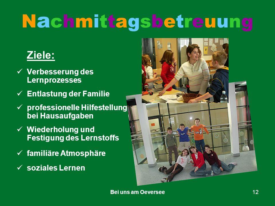 Bei uns am Oeversee12 NachmittagsbetreuungNachmittagsbetreuung Ziele: Verbesserung des Lernprozesses Entlastung der Familie professionelle Hilfestellung bei Hausaufgaben Wiederholung und Festigung des Lernstoffs familiäre Atmosphäre soziales Lernen