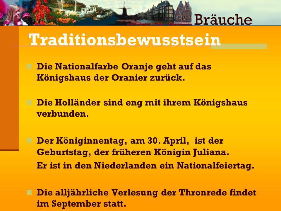 Traditionsbewusstsein Die Nationalfarbe Oranje geht auf das Königshaus der Oranier zurück. Die Holländer sind eng mit ihrem Königshaus verbunden. Der
