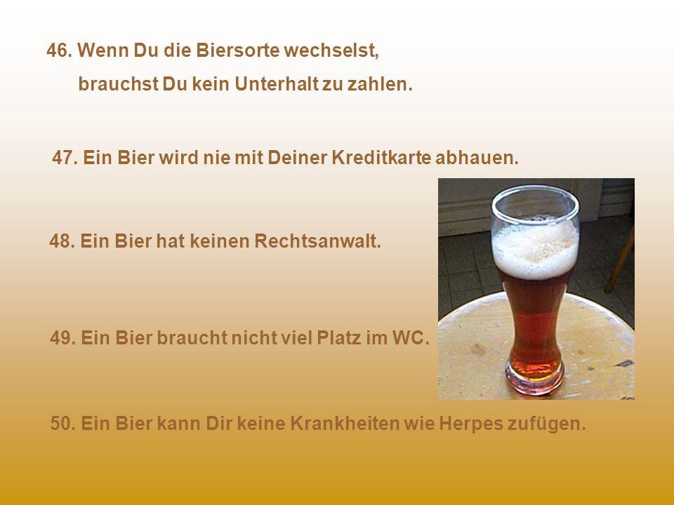 41. Bieretiketten sind im Preis schon mit enthalten. 42. Bier weint nicht, es blubbert. 43. Ein Bier hat nie kalte Hände oder Füße. 44. Ein Bier verla