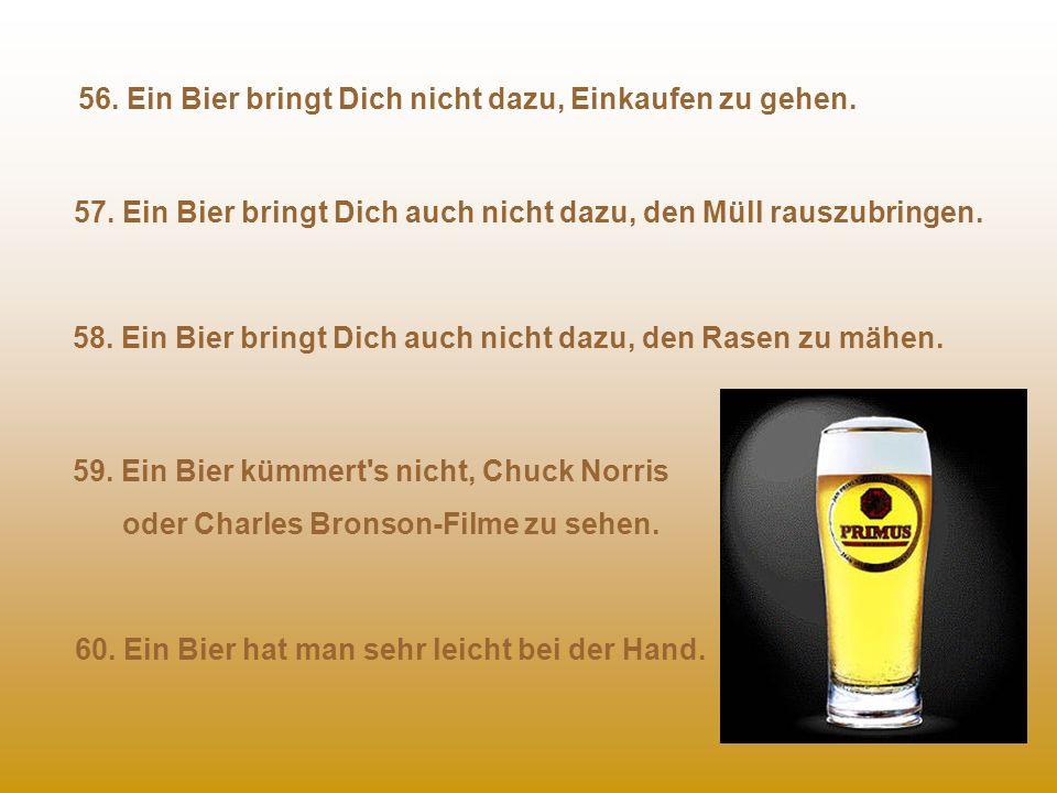 51. Einem Bier kümmert Dein Fahrstil nicht. 52. Ein Bier wechselt nicht seine Meinung. 53. Einem Bier kümmert es nicht, ob Du rülpst oder einen fahren