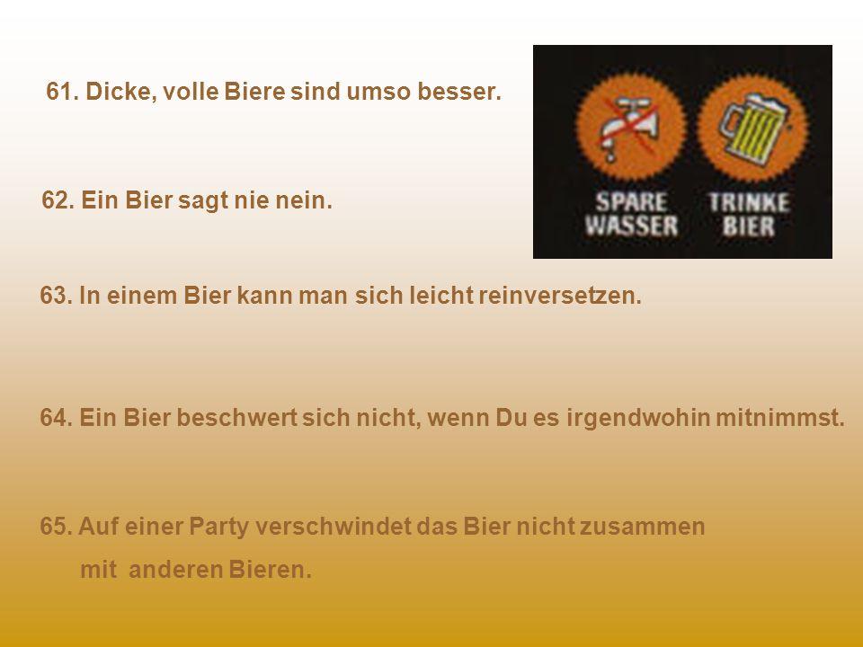 56. Ein Bier bringt Dich nicht dazu, Einkaufen zu gehen. 57. Ein Bier bringt Dich auch nicht dazu, den Müll rauszubringen. 58. Ein Bier bringt Dich au