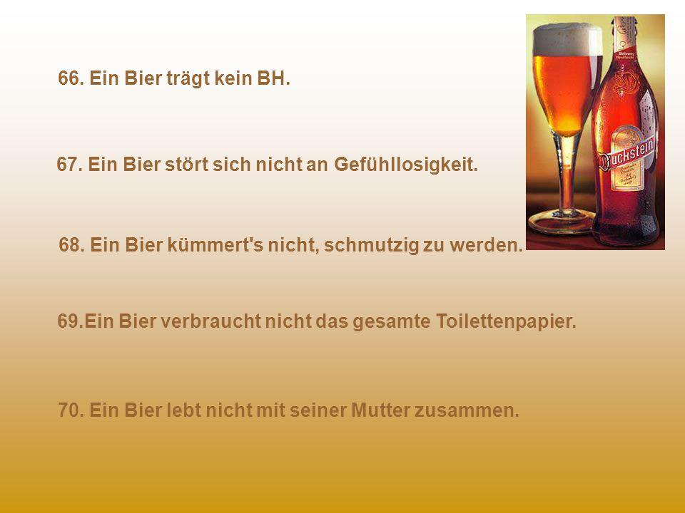 61. Dicke, volle Biere sind umso besser. 62. Ein Bier sagt nie nein. 63. In einem Bier kann man sich leicht reinversetzen. 64. Ein Bier beschwert sich