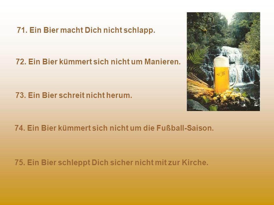 66. Ein Bier trägt kein BH. 68. Ein Bier kümmert's nicht, schmutzig zu werden. 67. Ein Bier stört sich nicht an Gefühllosigkeit. 69.Ein Bier verbrauch