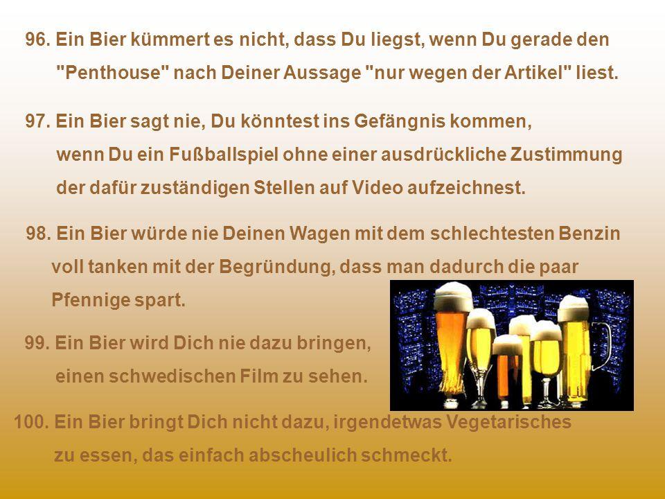 94. Einige Biere (St. Pauli Girl) haben super Titten... 95. Bier schmeckt einfach gut. 91. Wenn Du ein Bier zuerst nur anschauen und später dann doch