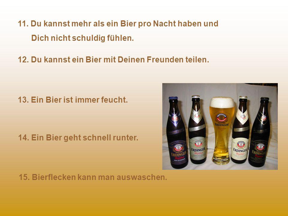 6. Ein Bier braucht man nicht ausführen und bewirten. 7. Wenn Du mit einem Bier fertig bist, bekommst Du immer noch Flaschenpfand. 8. Ein steriles Bie