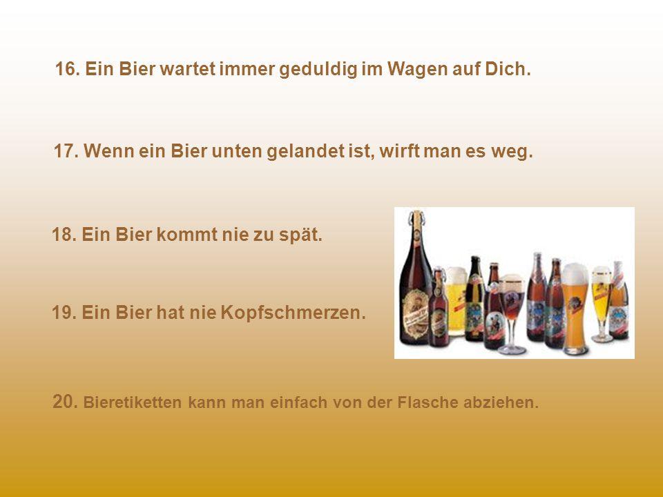 11. Du kannst mehr als ein Bier pro Nacht haben und Dich nicht schuldig fühlen. 12. Du kannst ein Bier mit Deinen Freunden teilen. 13. Ein Bier ist im
