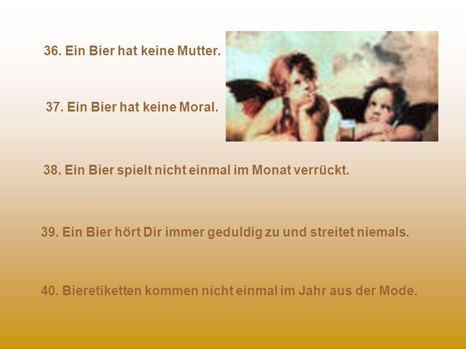 36.Ein Bier hat keine Mutter. 37. Ein Bier hat keine Moral.