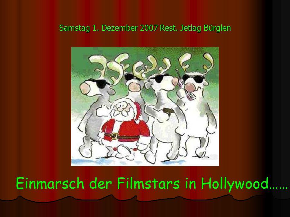 Samstag 1. Dezember 2007 Rest. Jetlag Bürglen Einmarsch der Filmstars in Hollywood……
