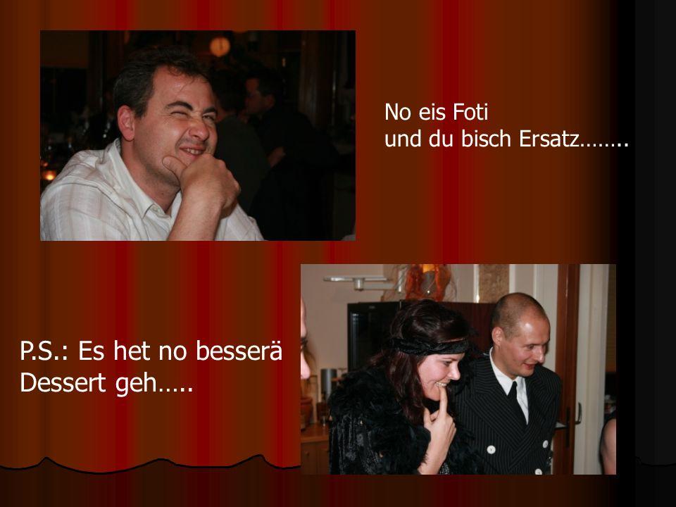 No eis Foti und du bisch Ersatz…….. P.S.: Es het no besserä Dessert geh…..
