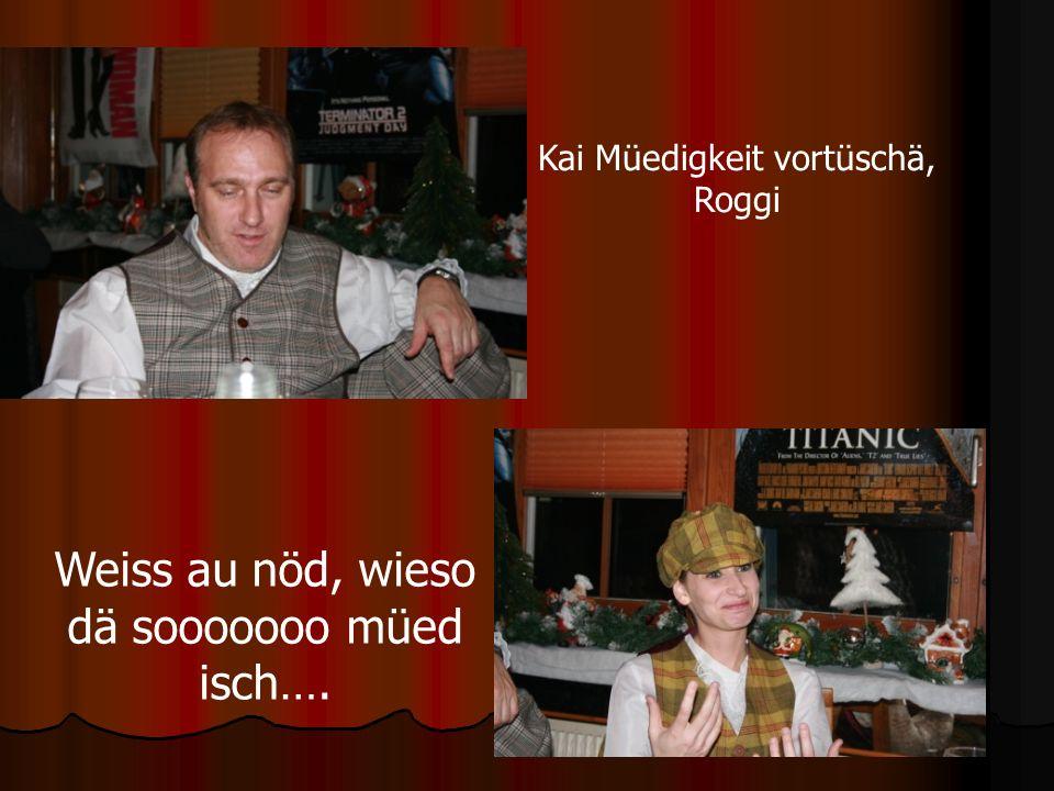 Kai Müedigkeit vortüschä, Roggi Weiss au nöd, wieso dä sooooooo müed isch….