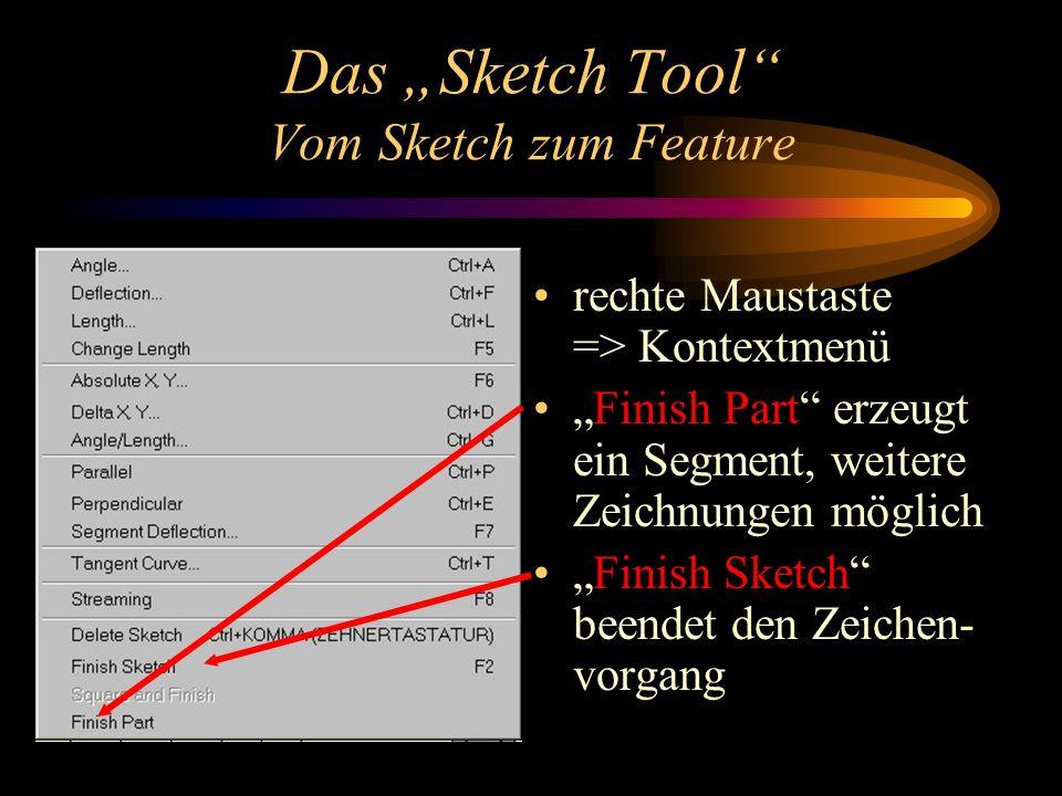 Das Sketch Tool Vom Sketch zum Feature rechte Maustaste => Kontextmenü Finish Part erzeugt ein Segment, weitere Zeichnungen möglich Finish Sketch beendet den Zeichen- vorgang