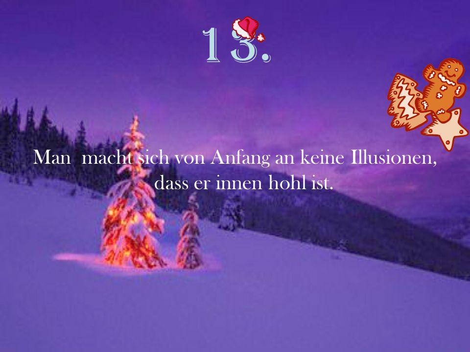 13. Man macht sich von Anfang an keine Illusionen, dass er innen hohl ist.