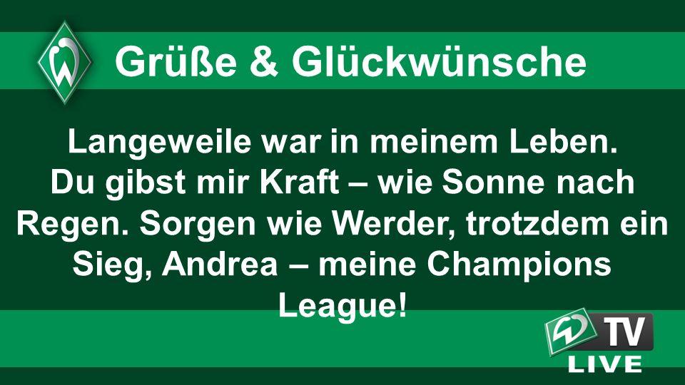 Langeweile war in meinem Leben. Du gibst mir Kraft – wie Sonne nach Regen. Sorgen wie Werder, trotzdem ein Sieg, Andrea – meine Champions League! Grüß