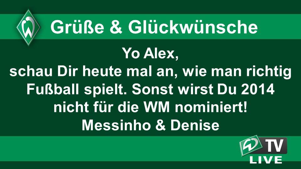 Yo Alex, schau Dir heute mal an, wie man richtig Fußball spielt. Sonst wirst Du 2014 nicht für die WM nominiert! Messinho & Denise Grüße & Glückwünsch